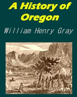 A History of Oregon - 1792-1849 Drawn From Personal Observation and Authentic Information [Illustrated]