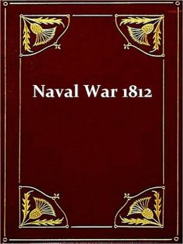 The Naval War of 1812, Or the History of the United States Navy during the Last War with Great Britain to Which Is Appended an Account of the Battle of New Orleans, Third Edition