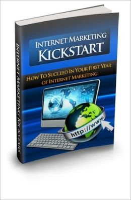 Internet Marketing Kickstart Discover How To Succeed In Your First Year of Internet Marketing