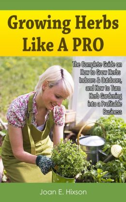 Growing Herbs Like A Pro: The Complete Guide on How to Grow Herbs Indoors & Outdoors, and How to Turn Herb Gardening into a Profitable Business