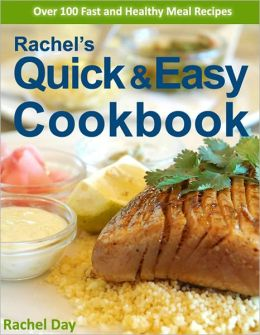 Rachel's Quick & Easy Recipe Cookbook - Over 100 Fast, Delicious, Healthy Gourmet Meal Recipes in Minutes (with Active Table of Contents)