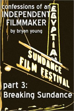 Confessions of an Independent Filmmaker 3: Breaking Sundance