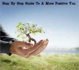 A Step By Step Guide To A More Positive You
