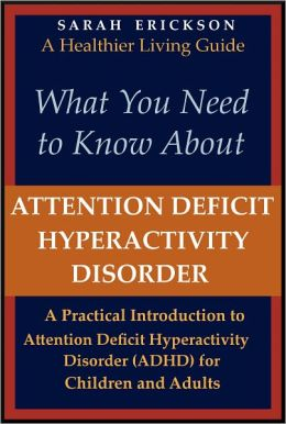 What You Need to Know About Attention Deficit Hyperactivity Disorder (ADHD): A Practical Introduction to Attention Deficit Hyperactivity Disorder for Children and Adults