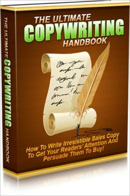 The Ultimate Copywriting Handbook - How To Write Irresistible Sales Copy To Get Your Readers Attention And Persuade Them To Buy!