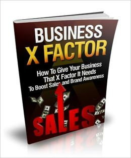 Business X Factor - How To Give Your Business That X Factor It Needs To Boost Sales And Brand Awareness