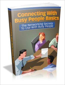 Connecting With Busy People Basics - The Networking Secrets To Use With Busy People