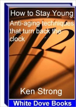 Look Younger, Feel Younger - How to Stay Young - Anti-Aging Techniques That Turn Back the Clock