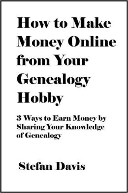 How to Make Money Online from Your Genealogy Hobby: 3 Ways to Earn Money by Sharing Your Knowledge of Genealogy [Article]