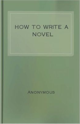 How to Write a Novel: A Practical Guide to the Art of Fiction! An Instructional Classic By Anonymous! AAA++++