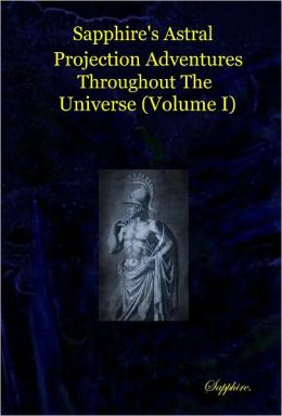 Sapphire's Astral Projection Adventures Throughout the Universe (Volume I)