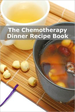 The Chemotherapy Dinner Recipe Book: 70+ Quick and Dinner Recipes for Patients Undergoing Chemotherapy