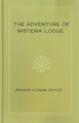 The Adventure of Wisteria Lodge: A Mystery/Detective, Short Story Classic By Sir Arthur Conan Doyle! AAA+++