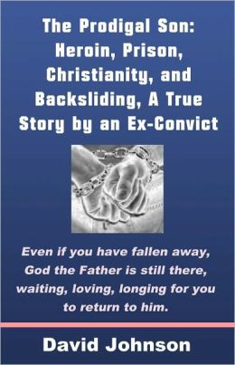 The Prodigal Son: Heroin, Prison, Christianity, and Backsliding, A True Story by an Ex-Convict
