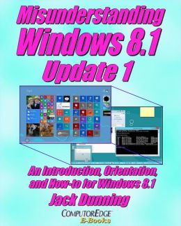 Misunderstanding Windows 8: An Introduction, Orientation, and How-to for Windows 8 (Sixth Edition, February 2013)