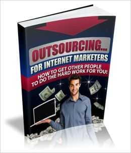Boost Profitability And Save Vast Amounts of Time - Outsourcing For Internet Marketer - How To Get Other People To Do The Hard Work For You!