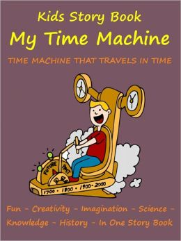 Kids Story Book Knowledge And Fun : My Time Machine