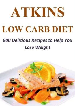 Atkins Low Carb Diet: 800 Delicious Recipes to Help You Lose Weight