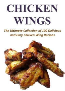 Chicken Wings: The Ultimate Collection of 100 Delicious and Easy Chicken Wing Recipes