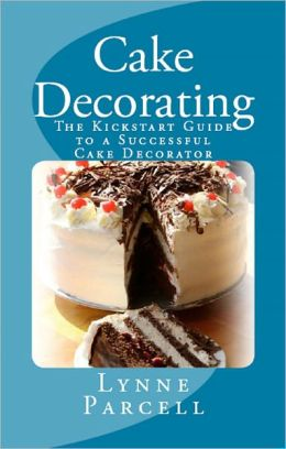 Cake Decorating: The Kickstart Guide to a Successful Cake Decorator
