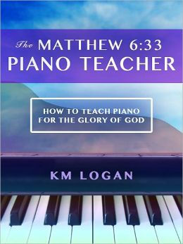 The Matthew 6:33 Piano Teacher, How to Teach Piano For the Glory of God