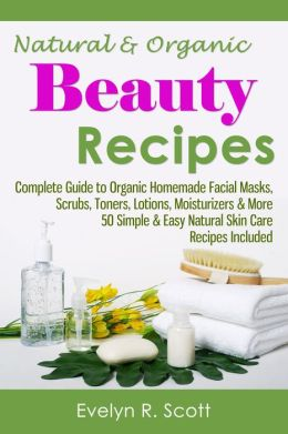 Natural & Organic Beauty Recipes - A Complete Guide on Making Your Own Facial Masks, Toners, Lotions, Moisturizers, & Scrubs at Home with Simple & Easy Organic Skin Care Recipes