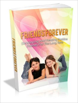 Friends Forever - Developing And Keeping Positive Friends For The Long Term