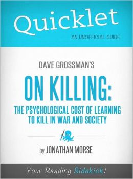 Quicklet on Dave Grossman's On Killing: The Psychological Cost of Learning to Kill in War and Society (Cliffsnotes-Like Book Summary & Commentary)