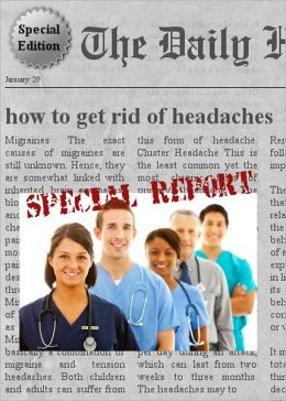 How to Get Rid of Headaches - Special Edition - Learn Everything You Need to Know about How to Get Rid of Headaches