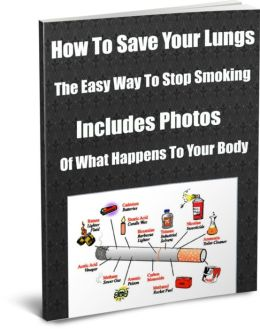 How To Save Your Lungs-The Easy Way To Stop Smoking-Includes Photos Of What Happens To Your Body