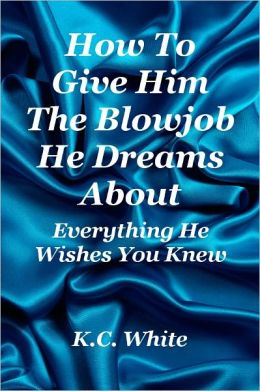 How To Give Him The Blowjob He Dreams About: Everything He Wishes You Knew
