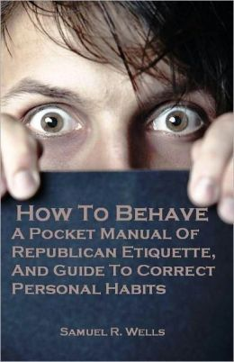 How To Behave: A Pocket Manual Of Republican Etiquette, And Guide To Correct Personal Habits (Illustrated)