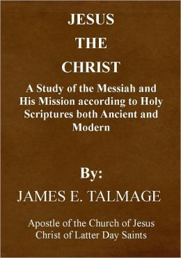Jesus the Christ - a Study of the Messiah and His mission