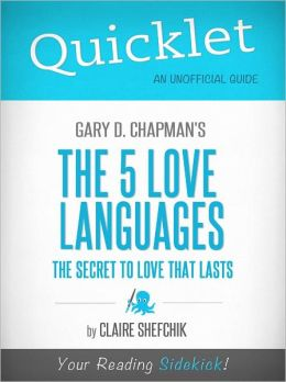 Quicklet on Gary D. Chapman's The 5 Love Languages: The Secret to Love That Lasts (Cliffsnotes-Like Book Summary & Commentary)