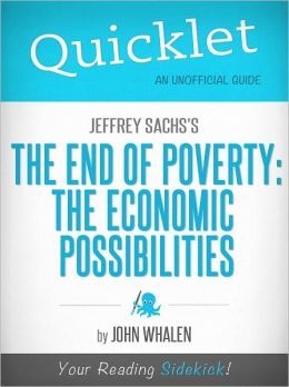 Quicklet on Jeffrey Sachs' The End of Poverty: The Economic Possibilities of Our Time (Cliffsnotes-Like Book Summary & Commentary)