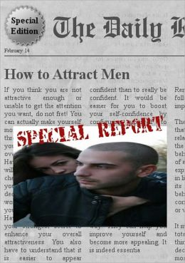 How to Attract Men- Special Edition - Learn Everything You Need to Know on How to Attract Men