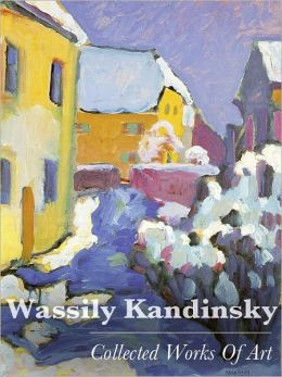 Wassily Kandinsky: Collected Works Of Art (Full Color)