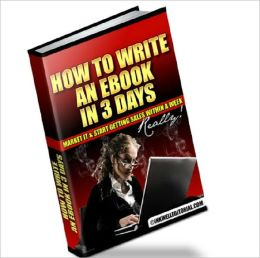 How to Write an Ebook in 3 Days, Market It & Start Getting Sales within a Week -- Really!