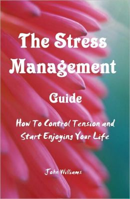 The Stress Management Guide :How To Control Tension and Start Enjoying Your Life