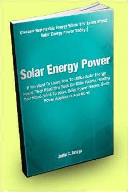 Solar Energy Power; If You Want To Learn How To Utilize Solar Energy Power, Then Read This Book On Solar Panels, Heating Your Home, Wind Turbines, Solar Power Homes, Solar Power Appliances And More!