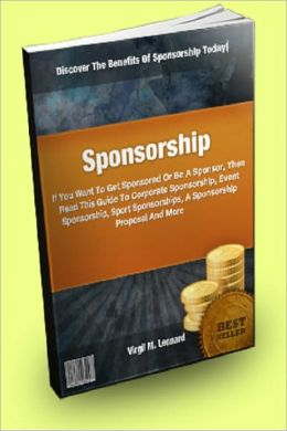 Sponsorship; If You Want To Get Sponsored Or Be A Sponsor, Then Read This Guide To Corporate Sponsorship, Event Sponsorship, Sport Sponsorships, A Sponsorship Proposal And More