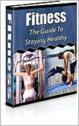 Fitness : The Guide To Staying Healthy