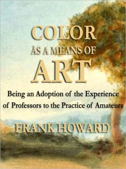 Color As a Means of Art: Being an Adoption of the Experience of Professors to the Practice of Amateurs (Illustrated)