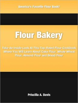 Flour Bakery: Take An Inside Look At This Top-Rated Flour Cookbook Where You Will Learn About Cake Flour, Whole Wheat Flour, Almond Flour and Bread Flour