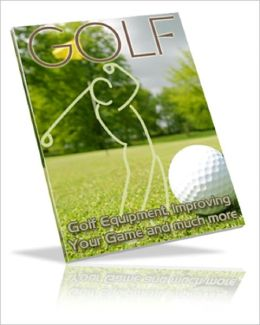 THE GAME OF GOLF: Golf Equipment, Improving Your Game and Much More