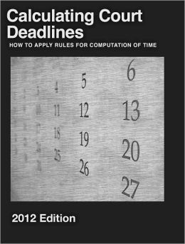 Calculating Court Deadlines: 2012 Edition - How to Apply Rule for Computation of Time
