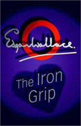 The Iron Grip: A Pulp, Fiction and Literature, Short Story Collection Classic By Edgar Wallace! AAA+++