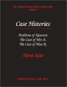 Case Histories: Problems of Neurosis, The Case of Mrs. A., The Case of Miss R. - The Collected Clinical Works of Alfred Adler, Volume 9