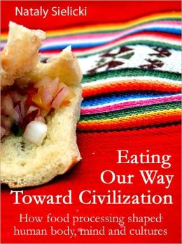 Eating Our Way Toward Civilization: How food processing shaped human body, mind and cultures