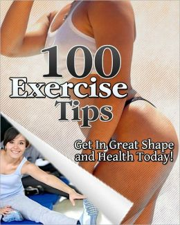 100 Exercise Tips: Get In Great Shape And Health Today